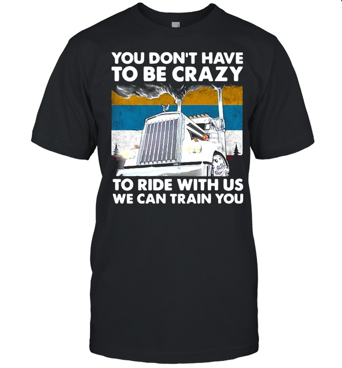 You Don't Have To Be Crazy To Ride With Us We Can Train You Vintage shirt Classic Men's T-shirt
