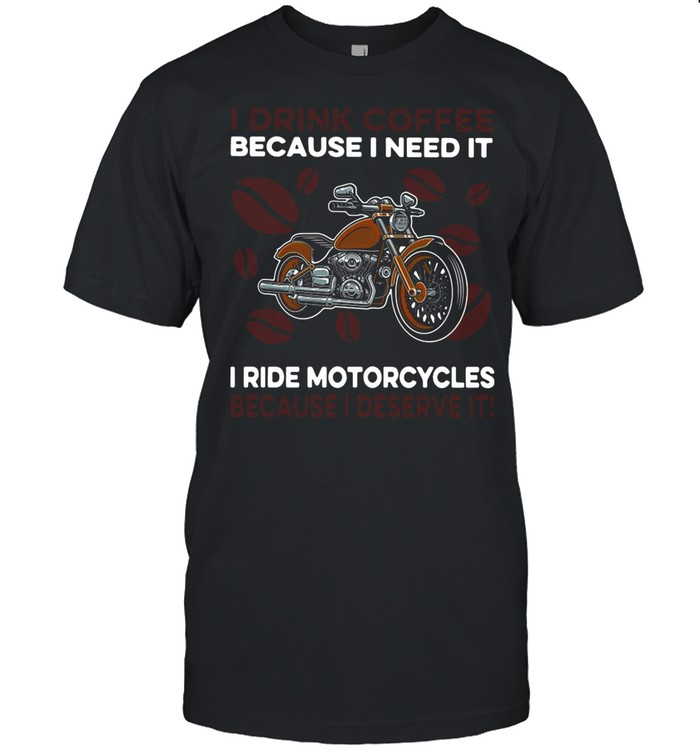 I Drink Coffee Because I Need It I Ride Motorcycles Because I Deserve It shirt Classic Men's T-shirt