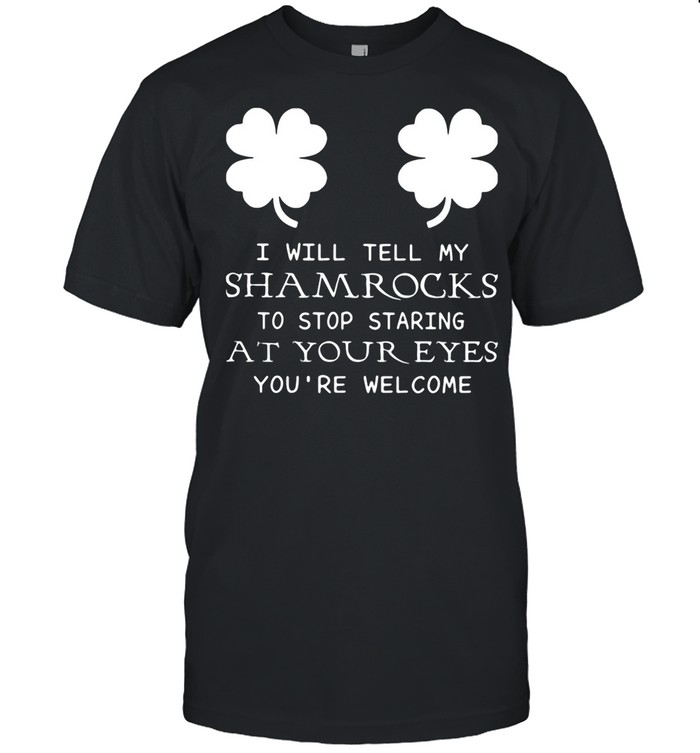 I Will Tell My Shamrocks To Stop Staring At Your Eyes You're Welcome shirt Classic Men's T-shirt