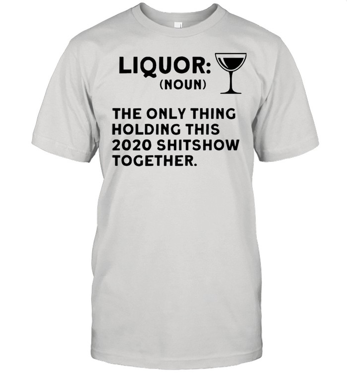 Liquor noun the only thing holding this 2021 shitshow together shirt Classic Men's T-shirt