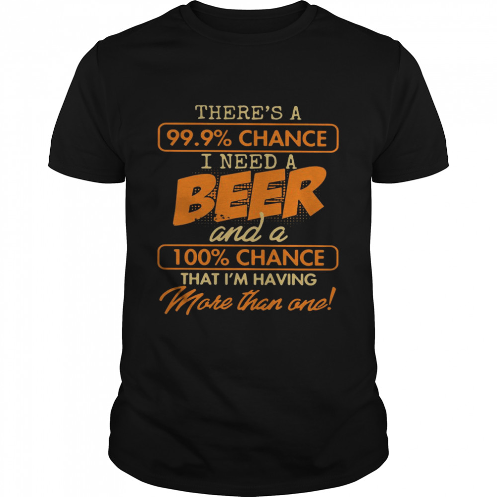 Theres A 99.9 Chance I Need A Beer And A 100 Chance That Im Having Make Than One shirt Classic Men's T-shirt