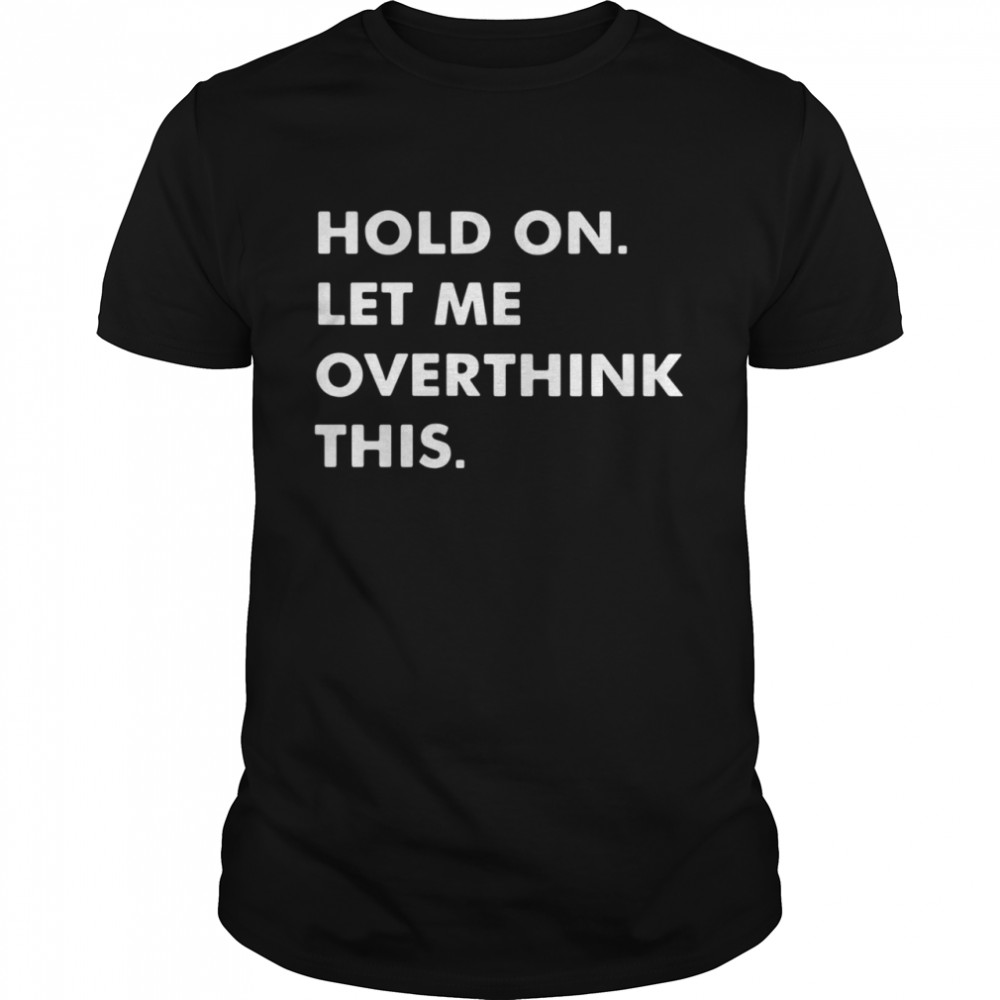 Hold on let Me overthink this shirt Classic Men's T-shirt