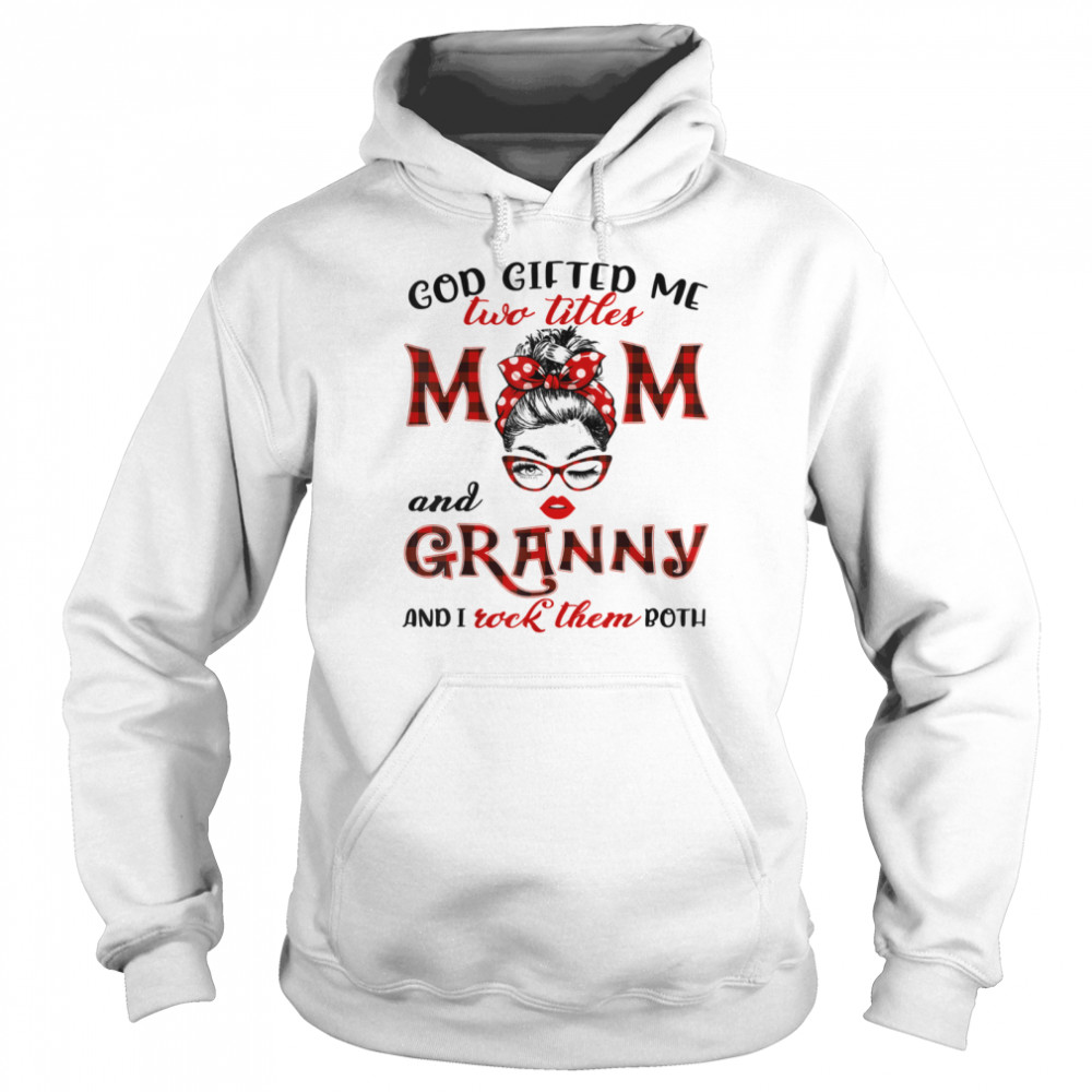 god giffed me two titles mom and granny and i rock them both  unisex hoodie