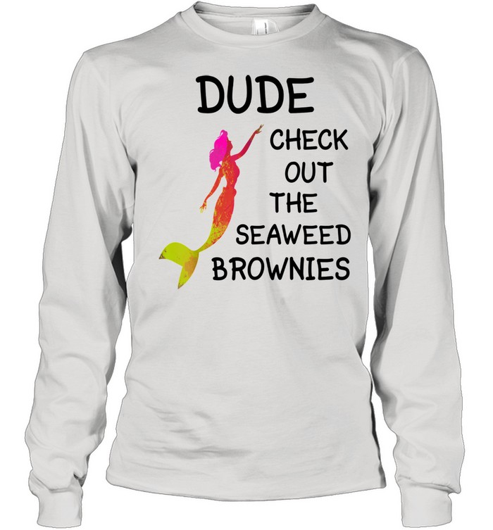 dude check out the seaweed brownies  long sleeved t shirt