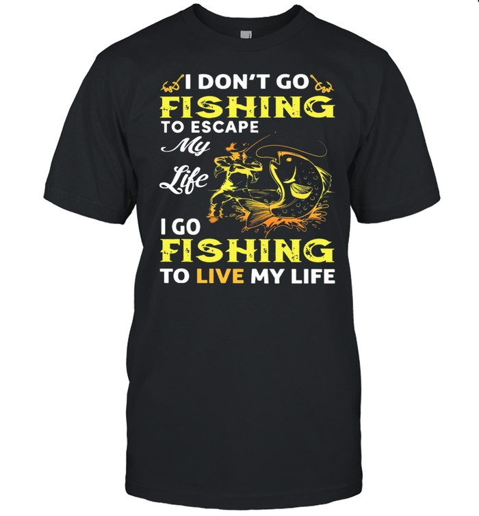 I Dont Go Fishing To Escape My Like I Go Fishing To Live My Life shirt Classic Men's T-shirt