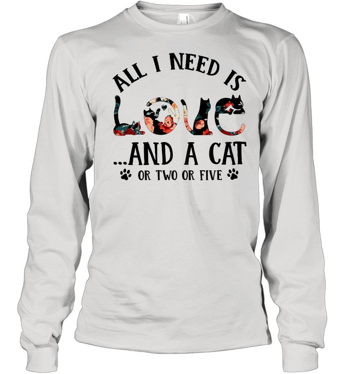all i need is and a cat or two or five shirt long sleeved t shirt