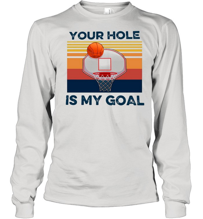 basketball your hole is my goal vintage shirt long sleeved t shirt