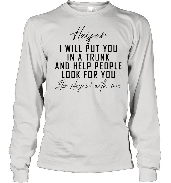 heifer i will put you in a trunk and help people look for you shirt long sleeved t shirt