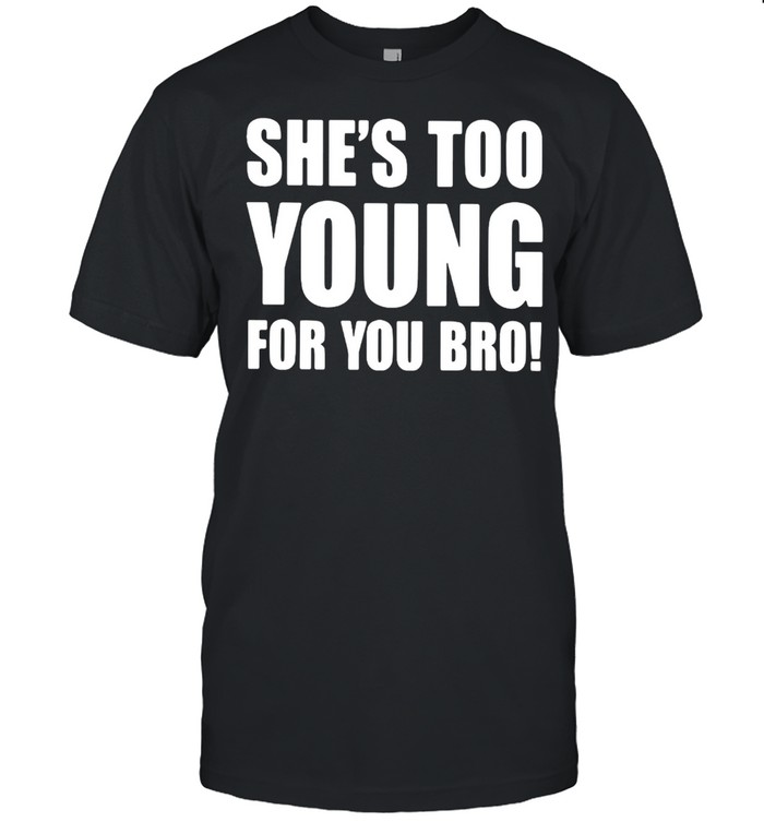 Shes too young for you bro shirt Classic Men's T-shirt