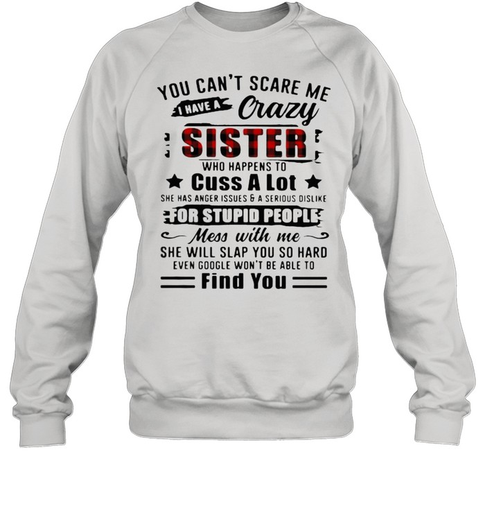 You Can't Scare Me I Have A Crazy Sister For Stupid People Find You  Unisex Sweatshirt