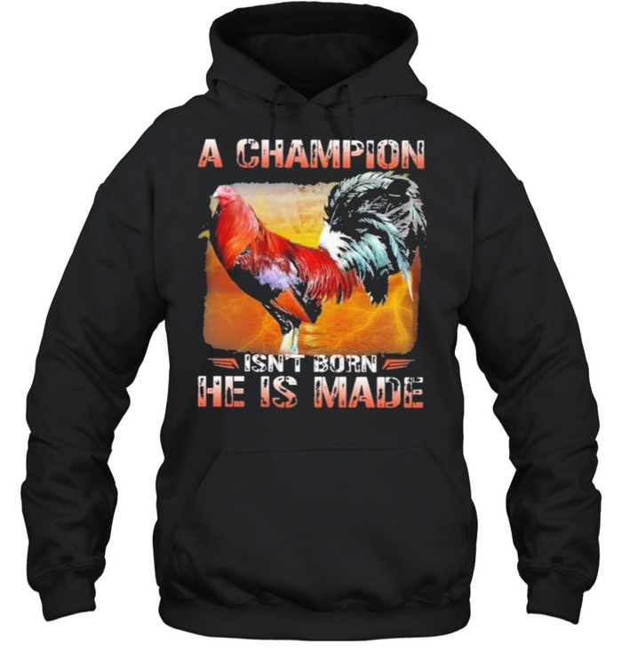 Fighting cock a champion isnt born he is made shirt Unisex Hoodie