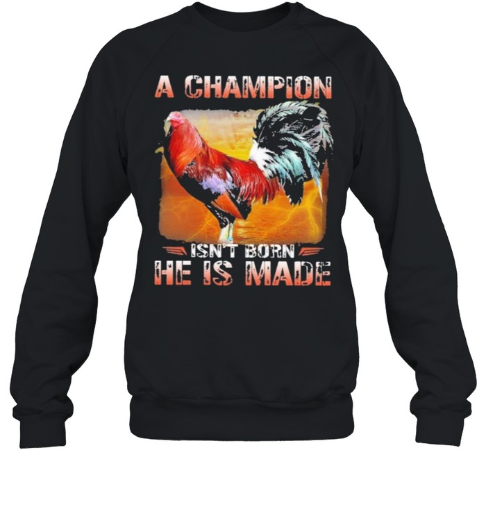 Fighting cock a champion isnt born he is made shirt Unisex Sweatshirt