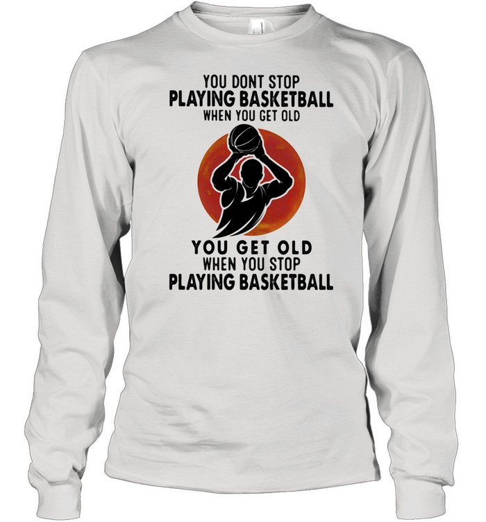 You Don't Stop Playing Basketball When You Get Old You Get Old When You Stop Playing Basketball Blood Moon  Long Sleeved T-shirt