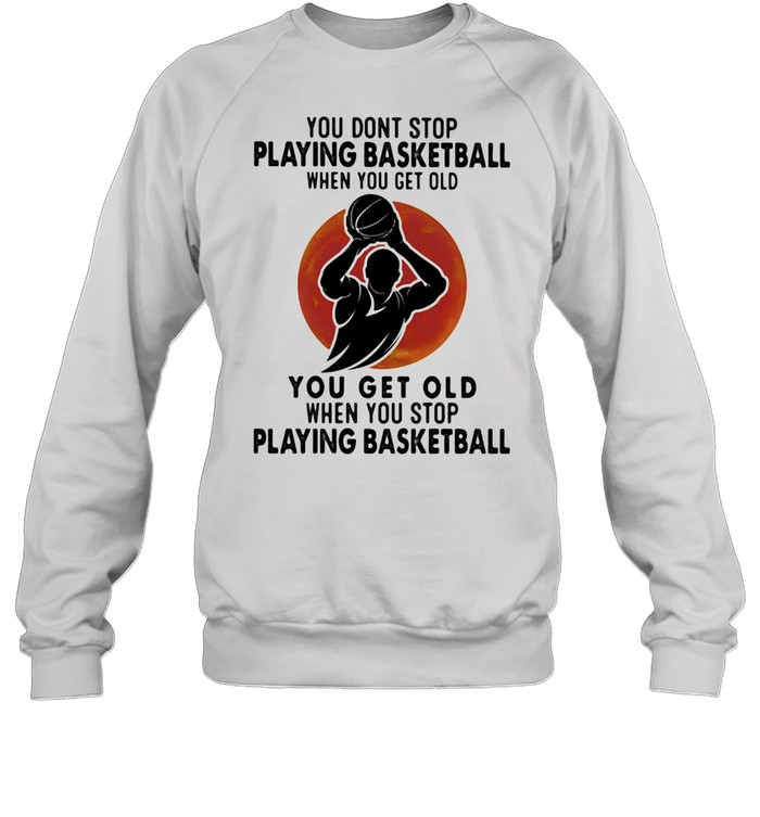 You Don't Stop Playing Basketball When You Get Old You Get Old When You Stop Playing Basketball Blood Moon  Unisex Sweatshirt