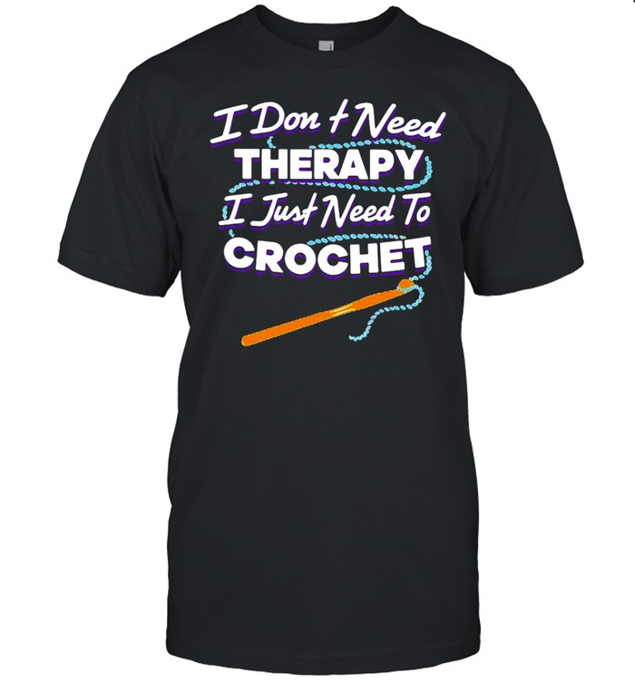 I Don't Need Therapy I Just Need To Crochet  Classic Men's T-shirt