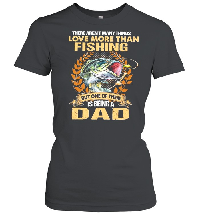 The Aren't Many Things I Love More Than Fishing But One Of Them Is Being A Dad shirt Classic Women's T-shirt