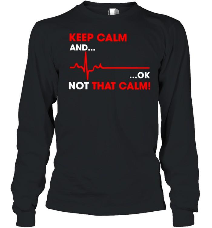 keep calm and ok not that calm shirt long sleeved t shirt