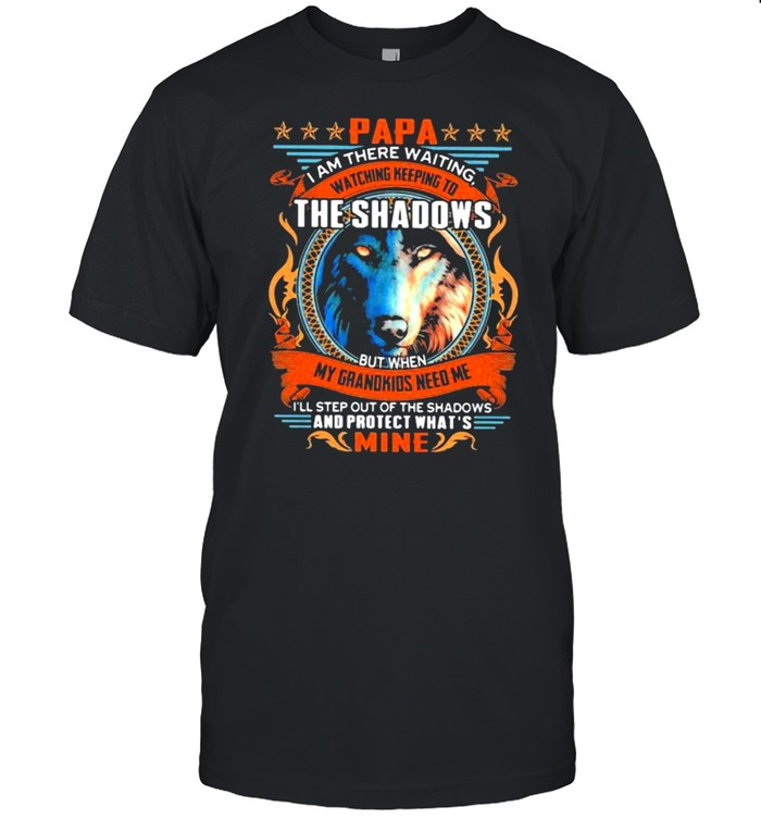 Papa i am there waiting watching keeping to the shadows my grandkids need me and protect what mine wolve shirt Classic Men's T-shirt