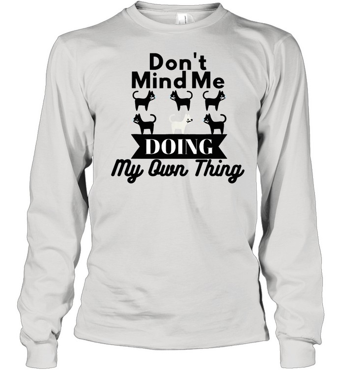 dont mind me doing my own thing cat shirt long sleeved t shirt