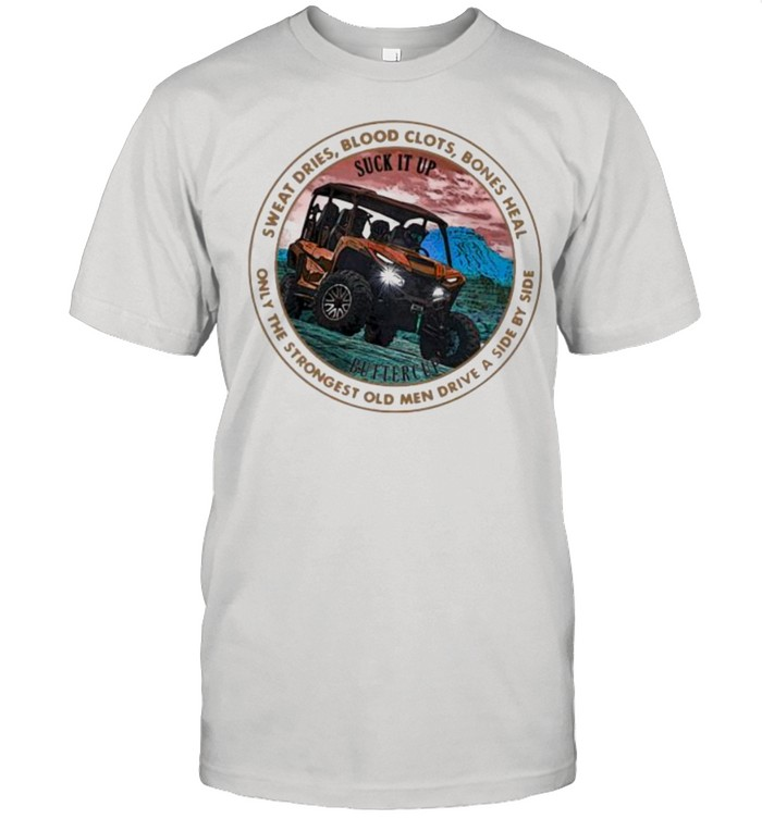 Sweat Dries Blood Clots Bones Heal Only The Strongest Old Men Drive A Side By Side  Classic Men's T-shirt