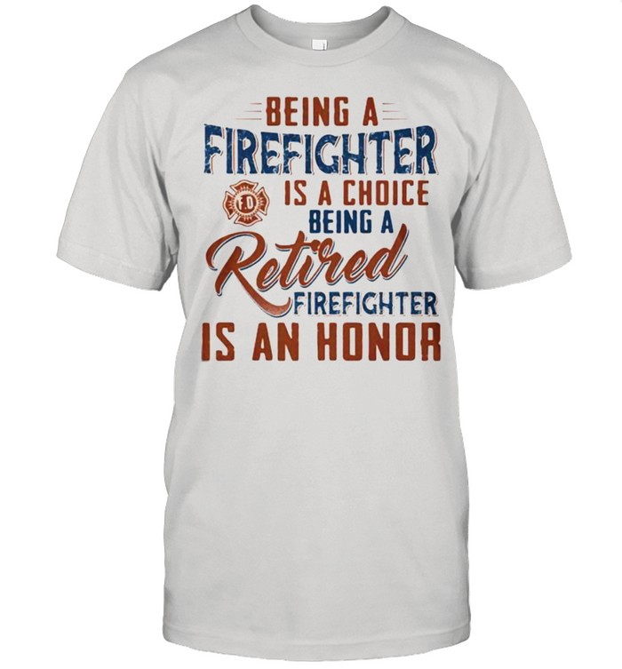 Being A Firefighter Is A Choice Being A Retired Firefighter Is An Honor  Classic Men's T-shirt
