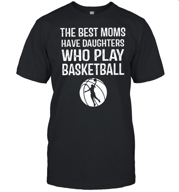 The Best Moms Have Daughters Who Play Basketball shirt Classic Men's T-shirt