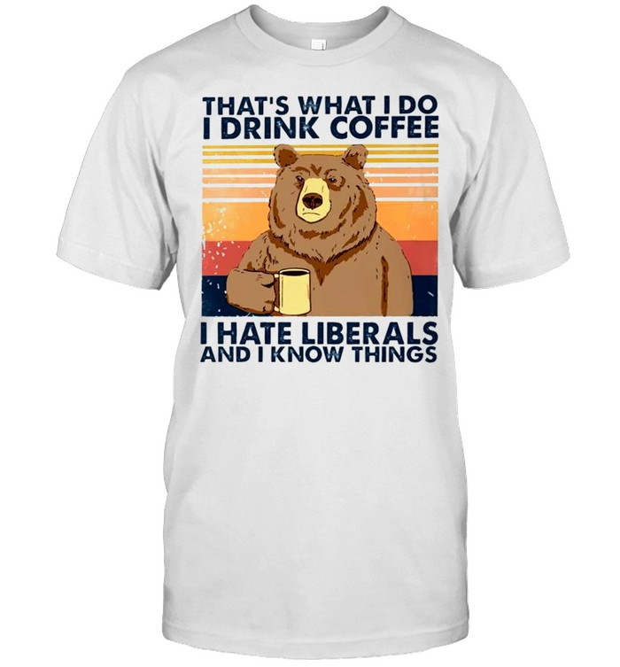 Bear that's what I do I drink coffee I hate liberals and I know things shirt Classic Men's T-shirt