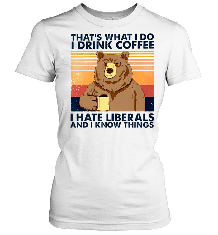 bear thats what i do i drink coffee i hate liberals and i know things shirt classic womens t shirt