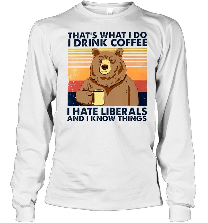 bear thats what i do i drink coffee i hate liberals and i know things shirt long sleeved t shirt