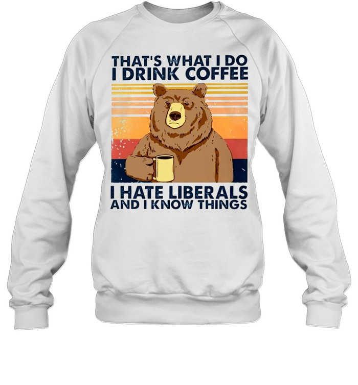 bear thats what i do i drink coffee i hate liberals and i know things shirt unisex sweatshirt