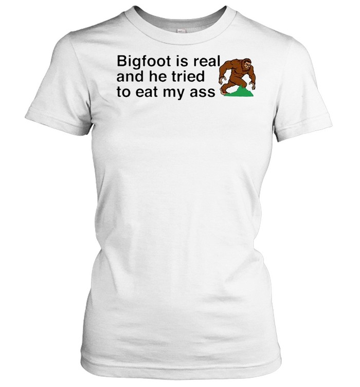 bigfoot is real and he tried to eat my ass shirt classic womens t shirt