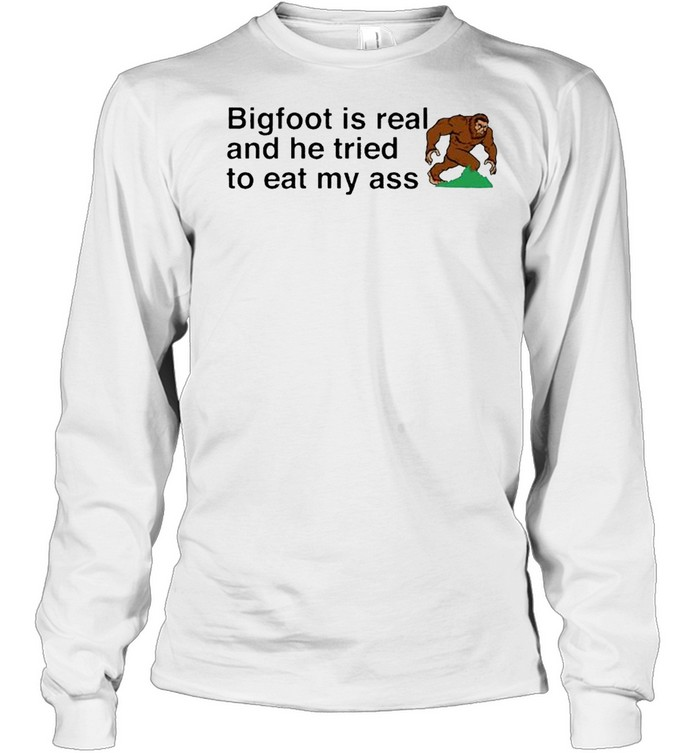 bigfoot is real and he tried to eat my ass shirt long sleeved t shirt