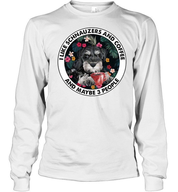 i like schnauzers and coffee and maybe 3 people shirt long sleeved t shirt
