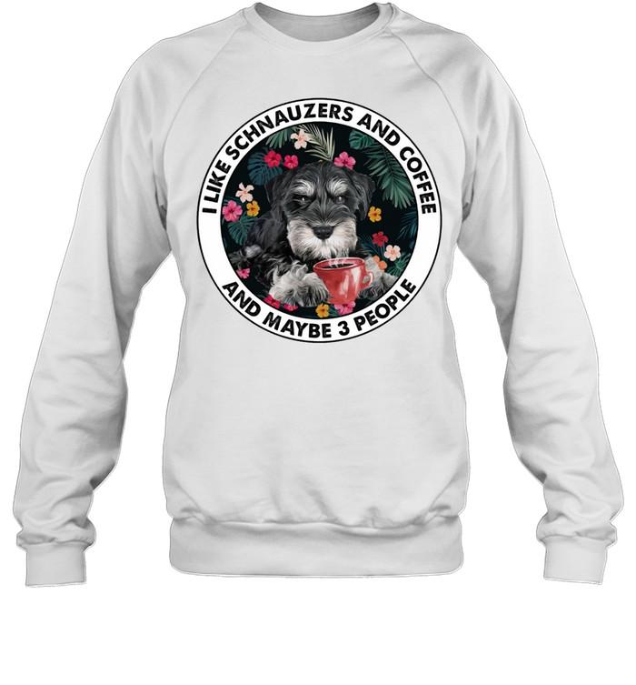 i like schnauzers and coffee and maybe 3 people shirt unisex sweatshirt