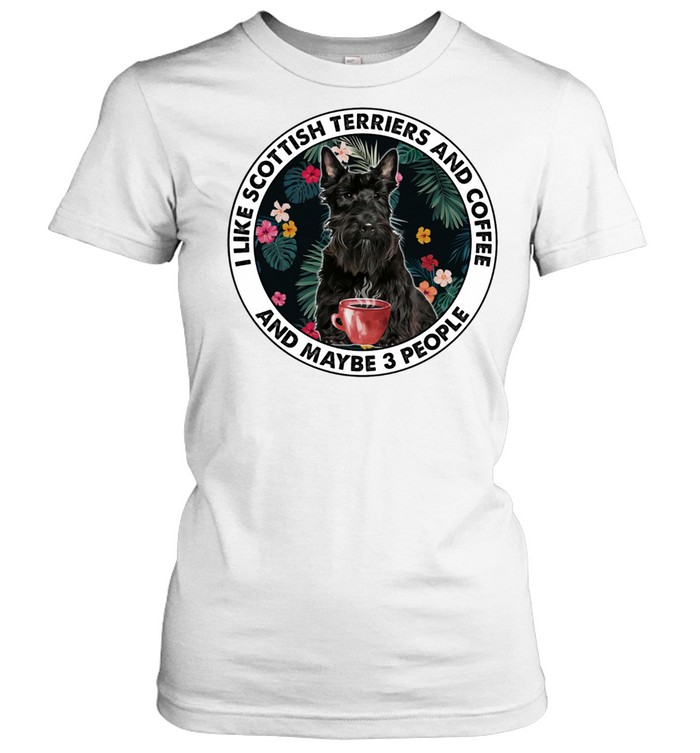i like scottish terriers and coffee and maybe 3 people shirt classic womens t shirt