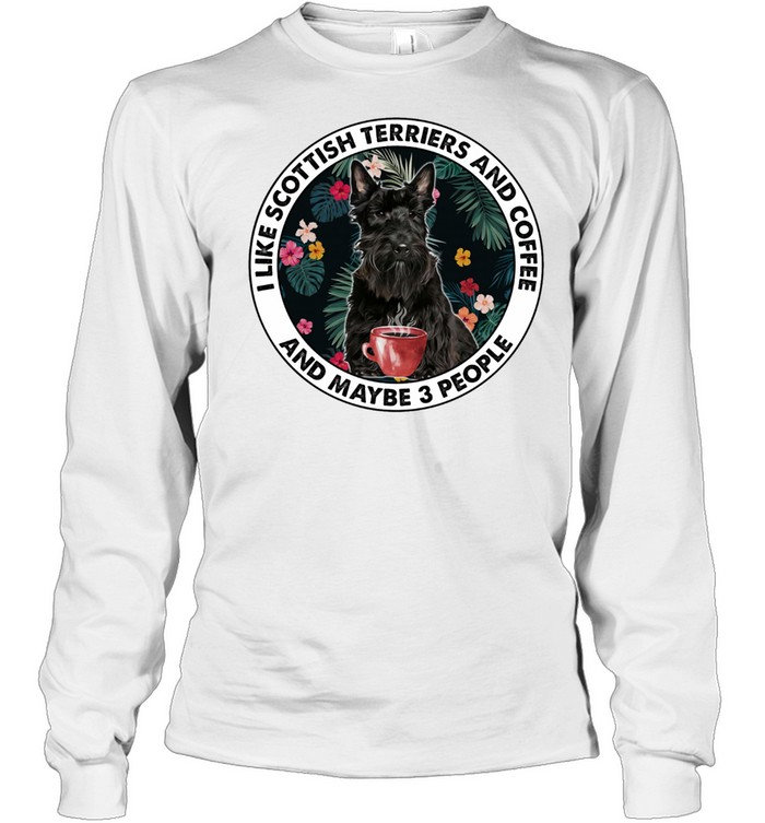 i like scottish terriers and coffee and maybe 3 people shirt long sleeved t shirt