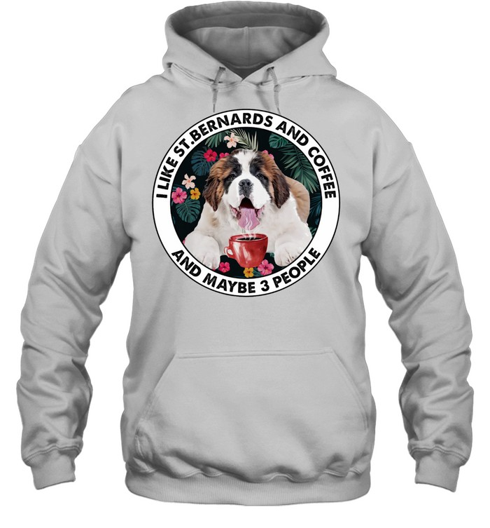 i like st bernards and coffee and maybe 3 people shirt unisex hoodie
