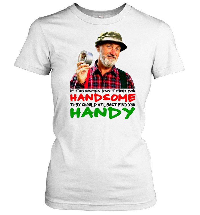 if the women dont find you handsome they should atleast find you handy shirt classic womens t shirt