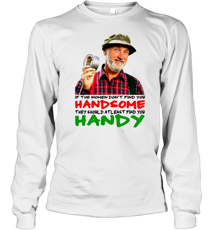 if the women dont find you handsome they should atleast find you handy shirt long sleeved t shirt