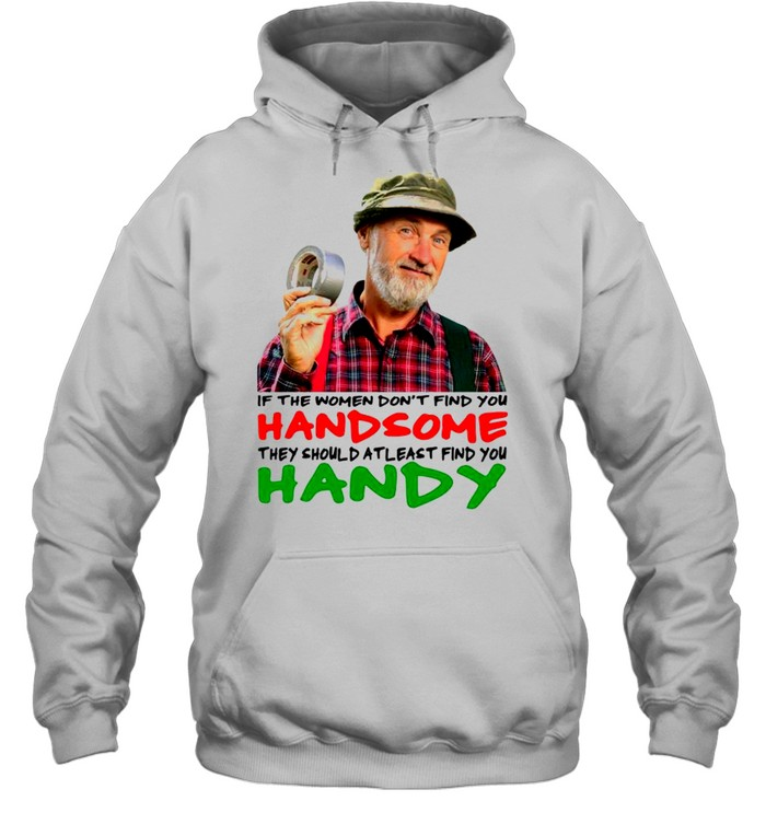 if the women dont find you handsome they should atleast find you handy shirt unisex hoodie