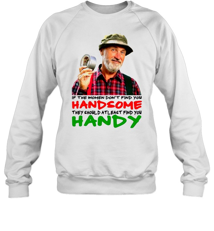 if the women dont find you handsome they should atleast find you handy shirt unisex sweatshirt