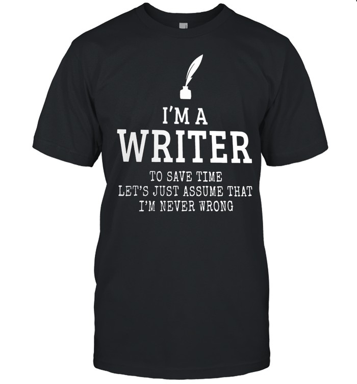 Im A Writer To Save Time Lets Just Assume That Im Never Wrong shirt Classic Men's T-shirt