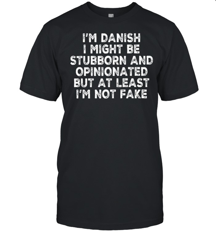 Im danish I might be stubborn and opinionated but at least Im not fake shirt Classic Men's T-shirt