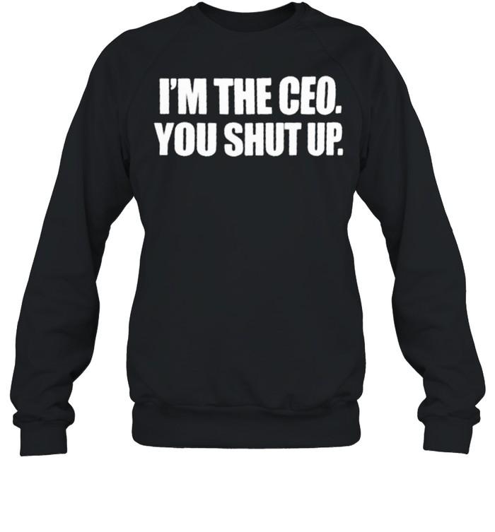 im the ceo you shut up shirt unisex sweatshirt