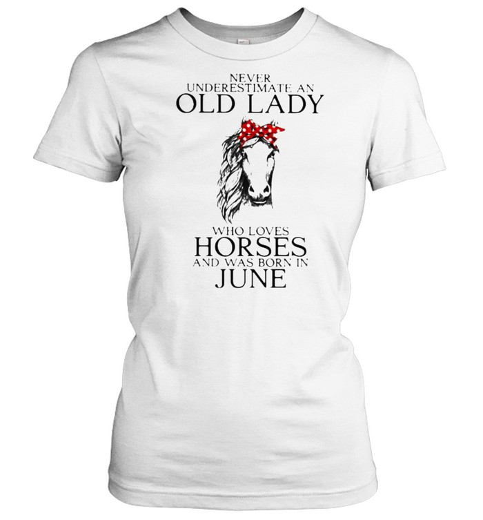 Never Underestimate An Old Lady Who Loves Horses And Was Born In June  Classic Women's T-shirt