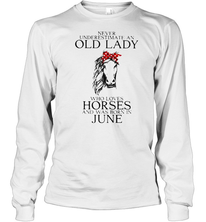 Never Underestimate An Old Lady Who Loves Horses And Was Born In June  Long Sleeved T-shirt