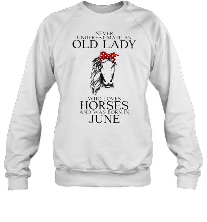 Never Underestimate An Old Lady Who Loves Horses And Was Born In June  Unisex Sweatshirt