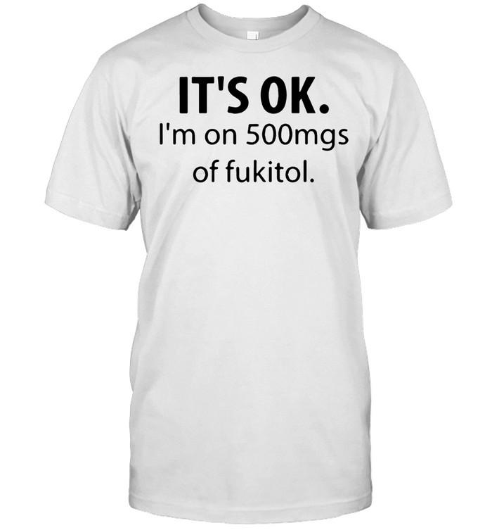 IT IS OK I AM ON 500MGS OF FUKITOL SHIRT Classic Men's T-shirt