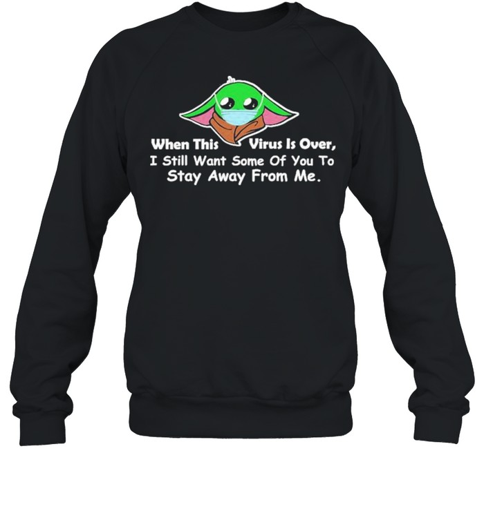 Baby Yoda face mask when this Virus is over I still want some of You to stay away from me shirt Unisex Sweatshirt