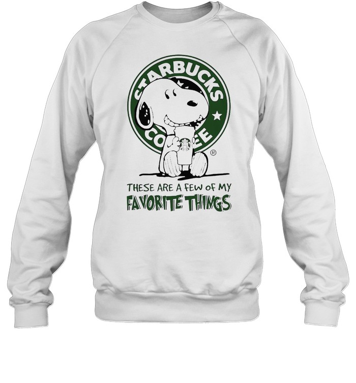 Snoopy drink Starbucks Coffee these are a Few of My Favorite things shirt Unisex Sweatshirt
